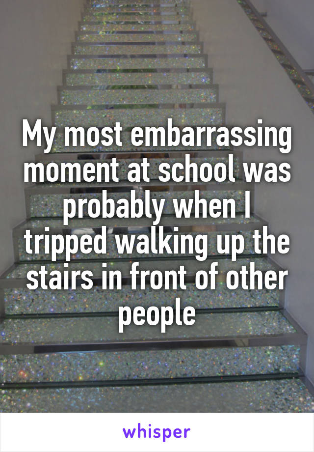 My most embarrassing moment at school was probably when I tripped walking up the stairs in front of other people