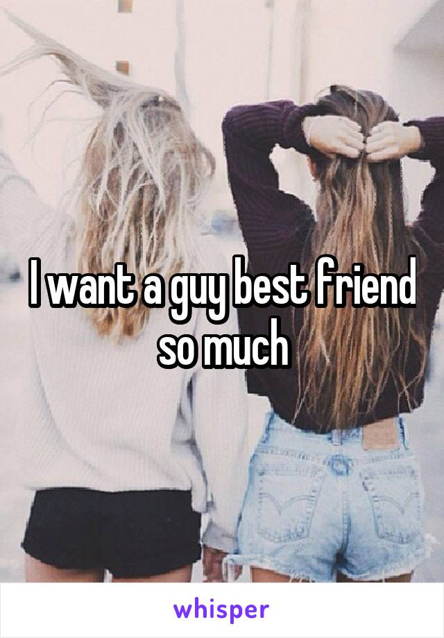 I want a guy best friend so much