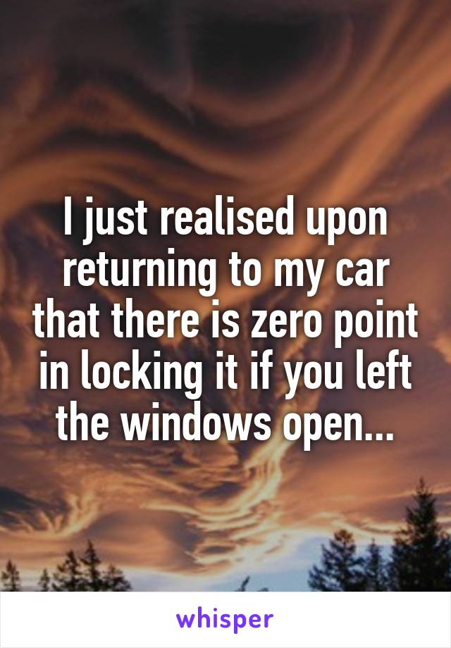 I just realised upon returning to my car that there is zero point in locking it if you left the windows open...