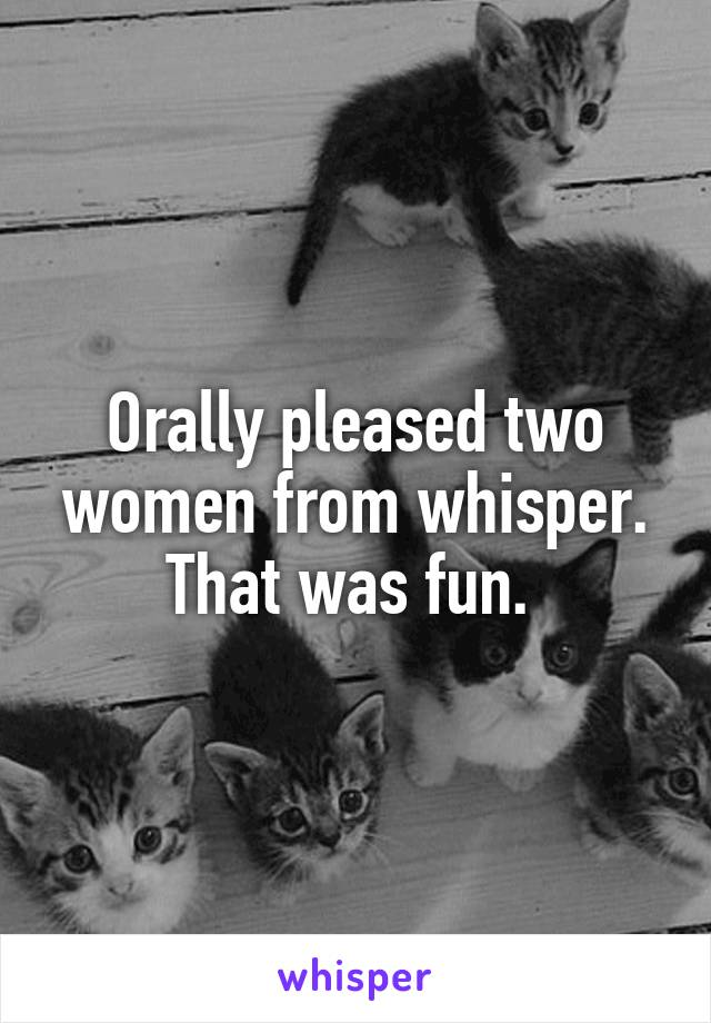 Orally pleased two women from whisper. That was fun.