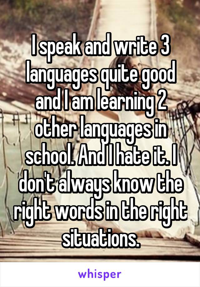 I speak and write 3 languages quite good and I am learning 2 other languages in school. And I hate it. I don't always know the right words in the right situations.