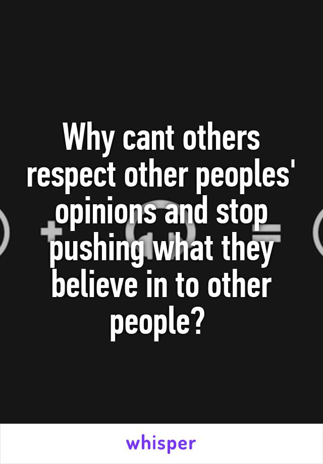Why cant others respect other peoples' opinions and stop pushing what they believe in to other people?