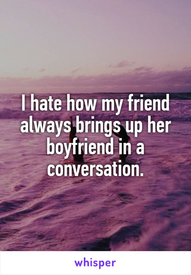 I hate how my friend always brings up her boyfriend in a conversation.