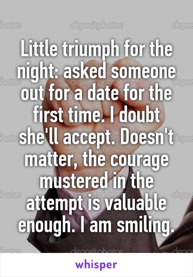 Little triumph for the night: asked someone out for a date for the first time. I doubt she'll accept. Doesn't matter, the courage mustered in the attempt is valuable enough. I am smiling.