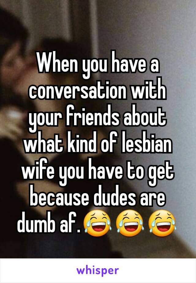 When you have a conversation with your friends about what kind of lesbian wife you have to get because dudes are dumb af.😂😂😂