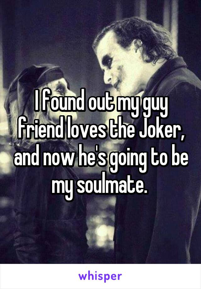 I found out my guy friend loves the Joker, and now he's going to be my soulmate.
