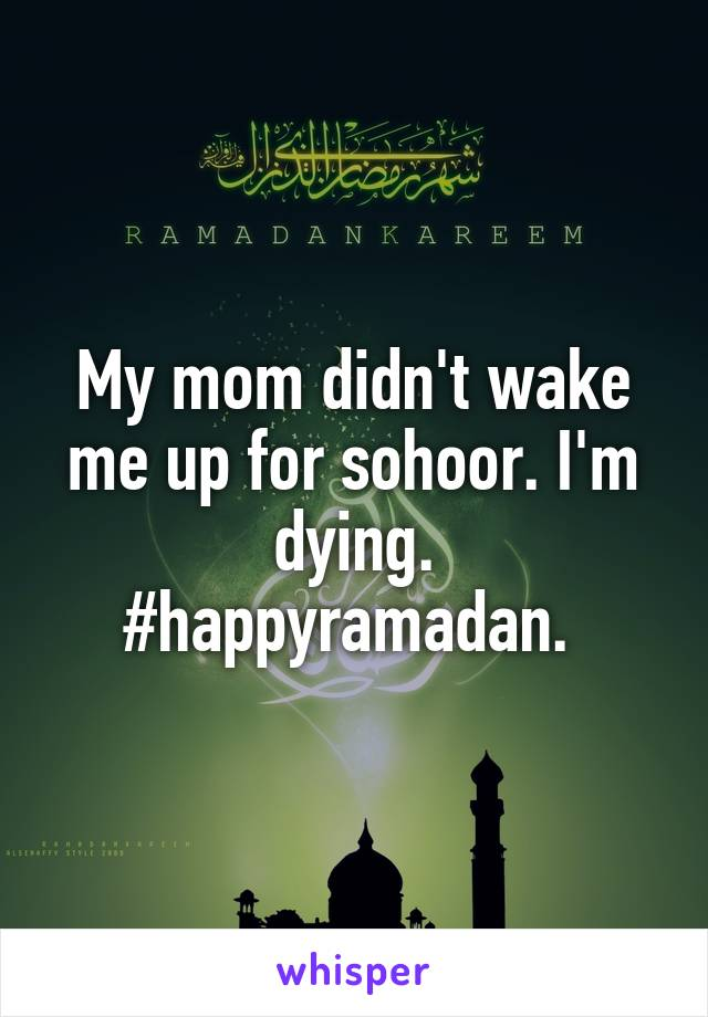 My mom didn't wake me up for sohoor. I'm dying. #happyramadan.