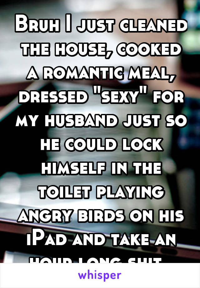 "Bruh I just cleaned the house, cooked a romantic meal, dressed ""sexy"" for my husband just so he could lock himself in the toilet playing angry birds on his iPad and take an hour long shit."