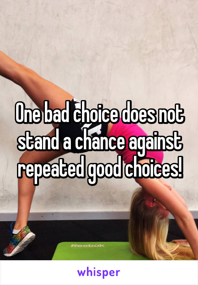 One bad choice does not stand a chance against repeated good choices!