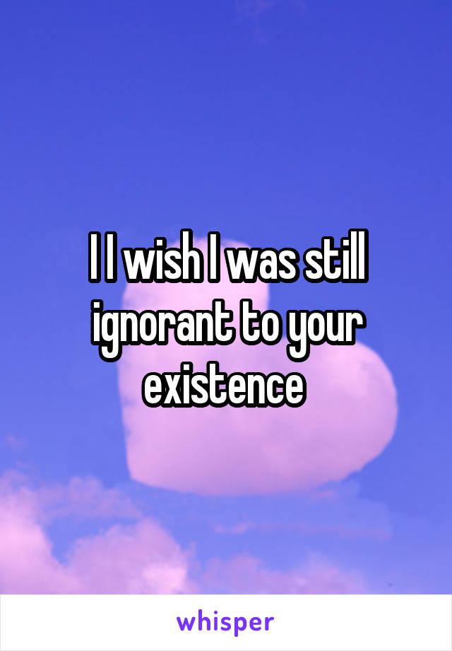 I I wish I was still ignorant to your existence