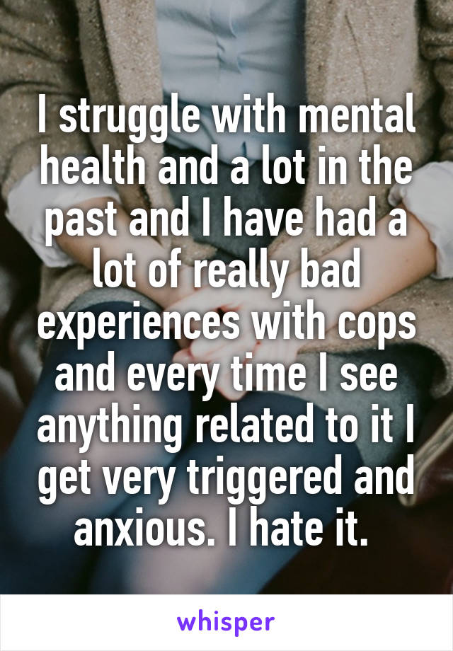 I struggle with mental health and a lot in the past and I have had a lot of really bad experiences with cops and every time I see anything related to it I get very triggered and anxious. I hate it.