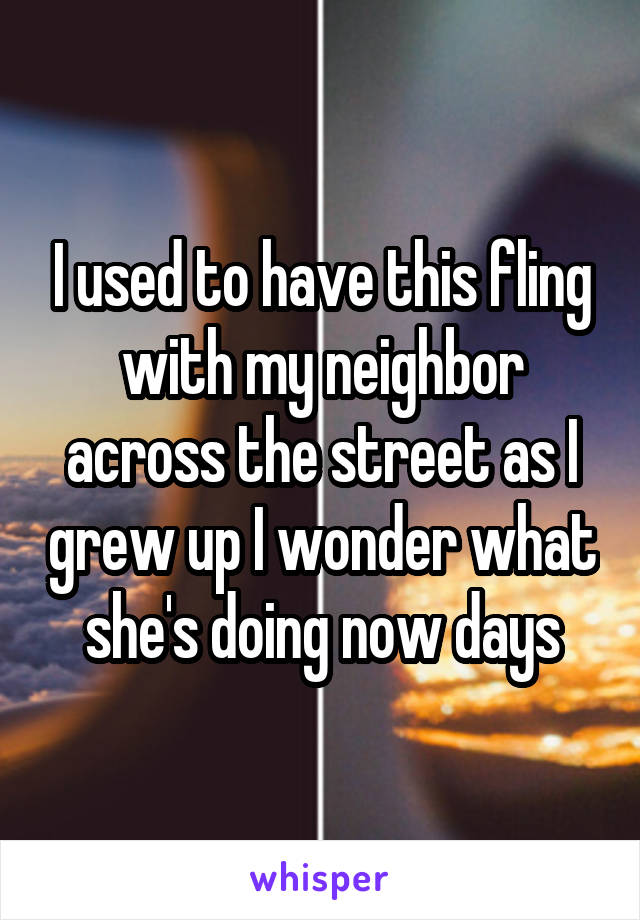 I used to have this fling with my neighbor across the street as I grew up I wonder what she's doing now days