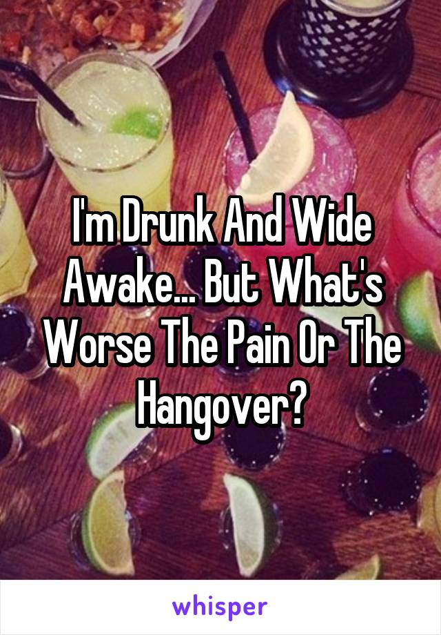 I'm Drunk And Wide Awake... But What's Worse The Pain Or The Hangover?