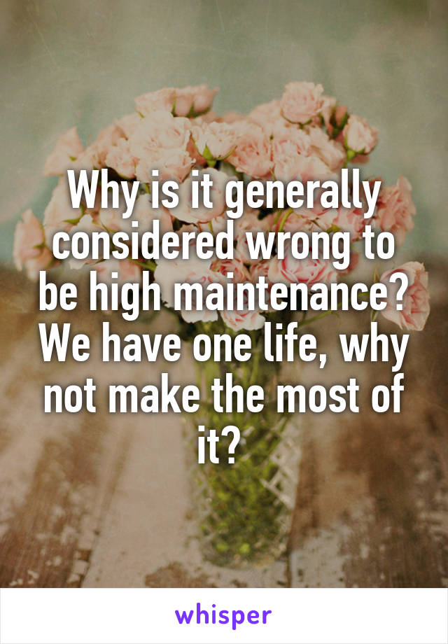 Why is it generally considered wrong to be high maintenance? We have one life, why not make the most of it?