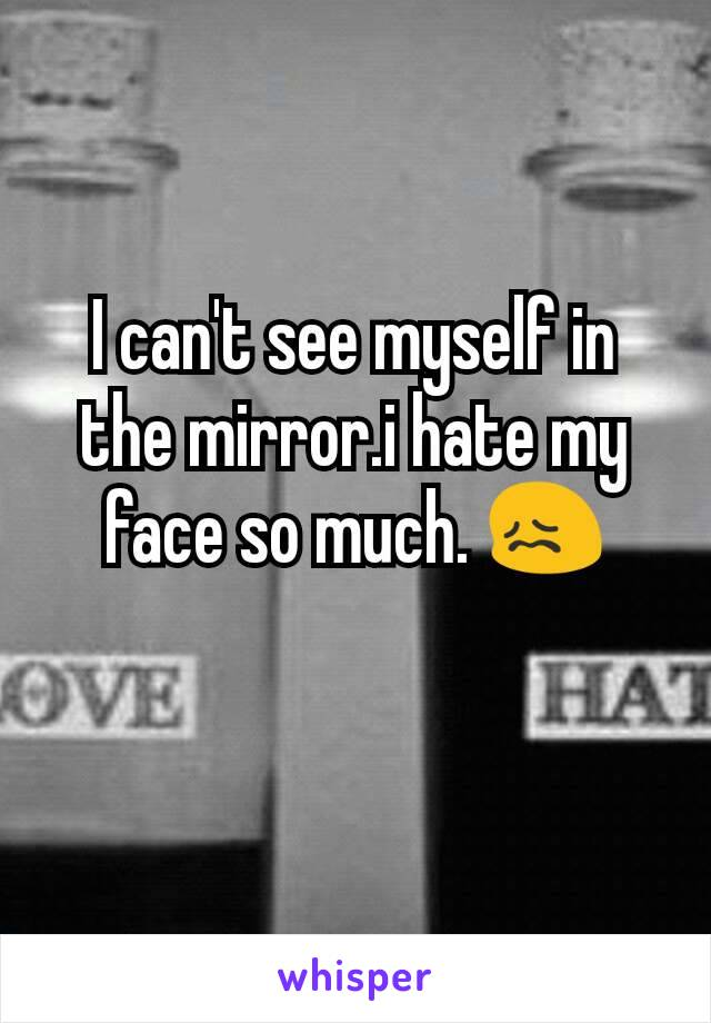 I can't see myself in the mirror.i hate my face so much. 😖