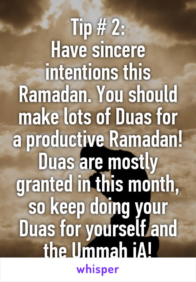Tip # 2: Have sincere intentions this Ramadan. You should make lots of Duas for a productive Ramadan! Duas are mostly granted in this month, so keep doing your Duas for yourself and the Ummah iA!