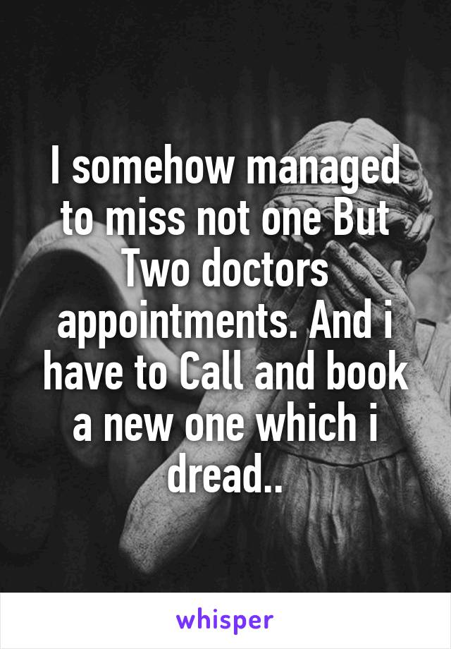 I somehow managed to miss not one But Two doctors appointments. And i have to Call and book a new one which i dread..