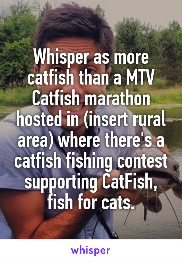 Whisper as more catfish than a MTV Catfish marathon hosted in (insert rural area) where there's a catfish fishing contest supporting CatFish, fish for cats.