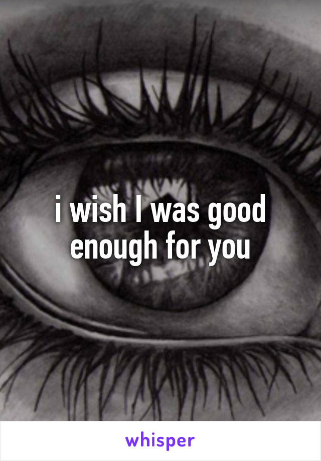 i wish I was good enough for you