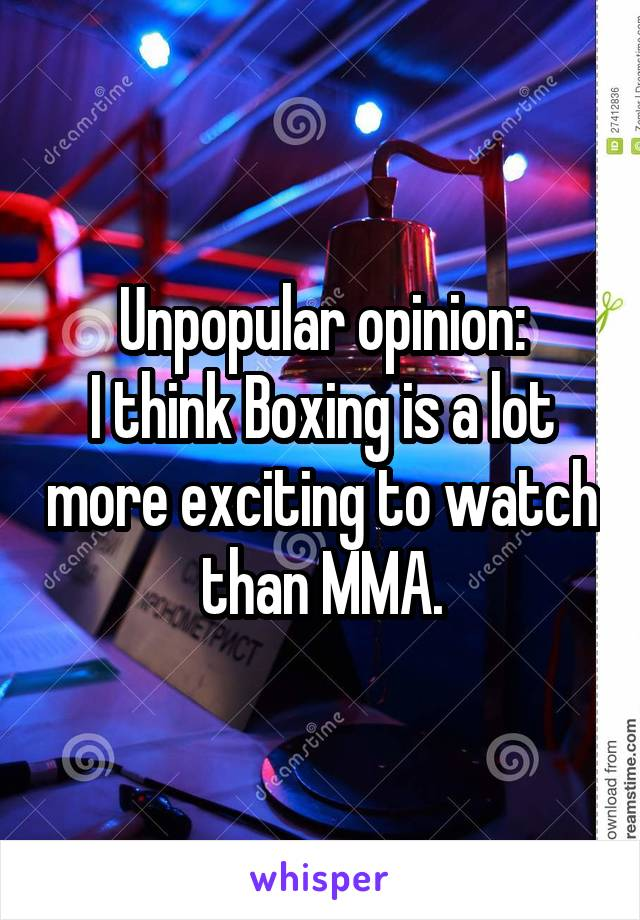 Unpopular opinion: I think Boxing is a lot more exciting to watch than MMA.