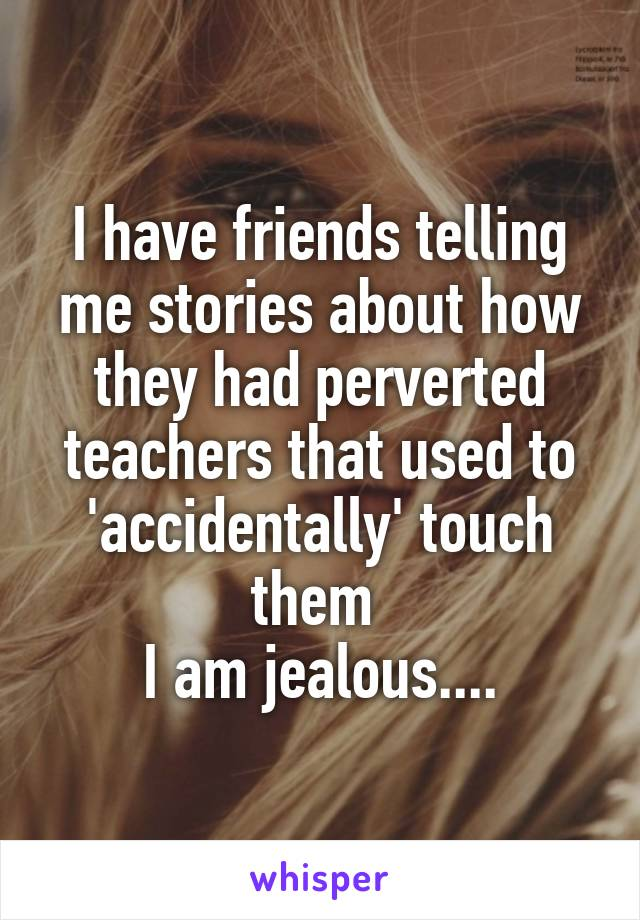 I have friends telling me stories about how they had perverted teachers that used to 'accidentally' touch them  I am jealous....