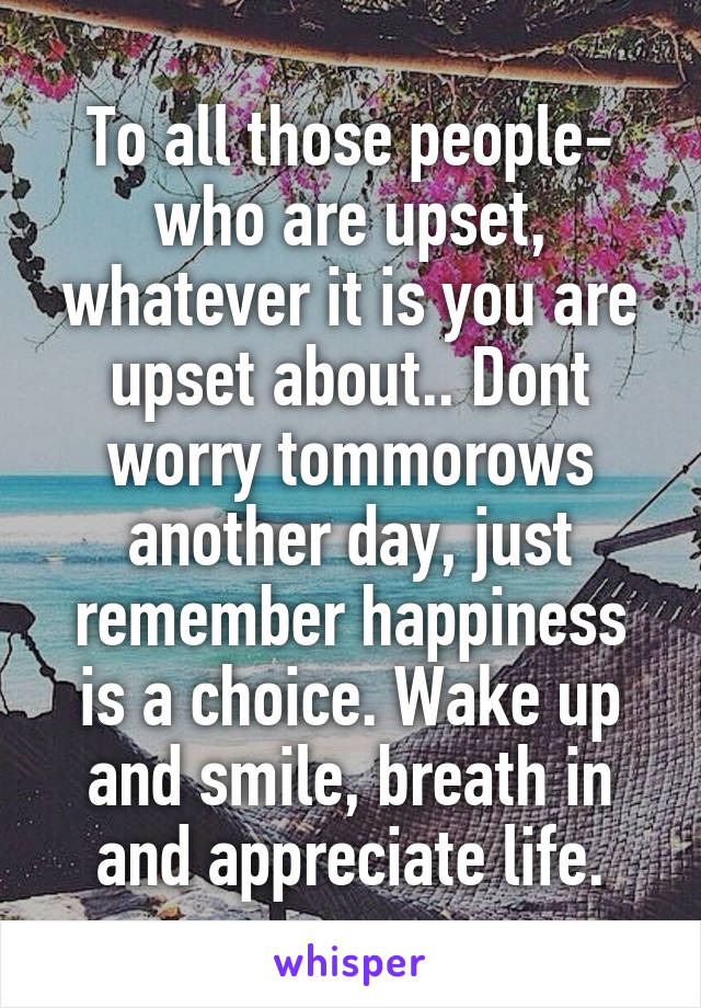 To all those people- who are upset, whatever it is you are upset about.. Dont worry tommorows another day, just remember happiness is a choice. Wake up and smile, breath in and appreciate life.