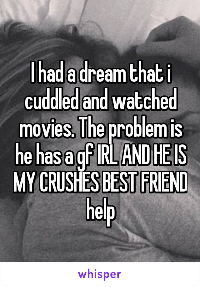 I had a dream that i cuddled and watched movies. The problem is he has a gf IRL AND HE IS MY CRUSHES BEST FRIEND help