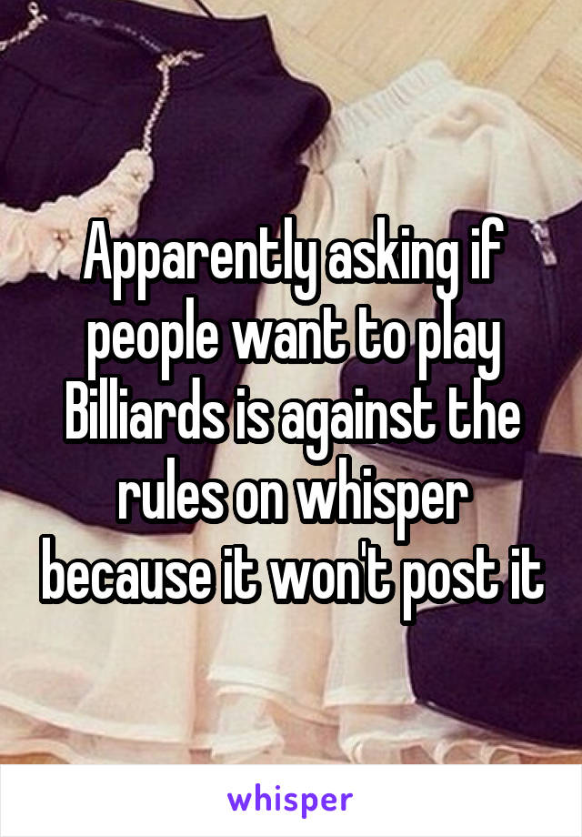 Apparently asking if people want to play Billiards is against the rules on whisper because it won't post it