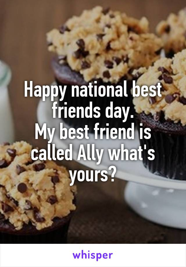 Happy national best friends day. My best friend is called Ally what's yours?