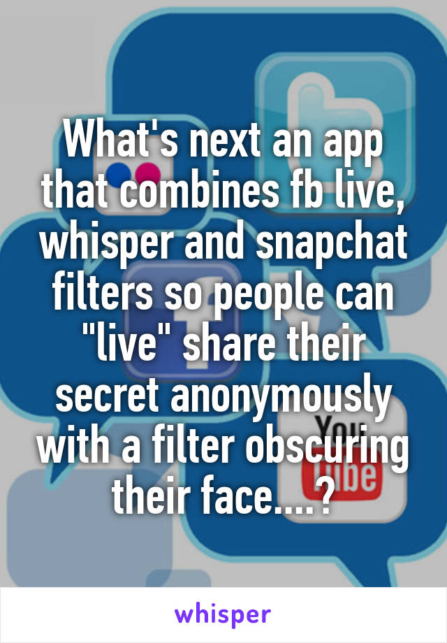 """What's next an app that combines fb live, whisper and snapchat filters so people can """"live"""" share their secret anonymously with a filter obscuring their face....?"""