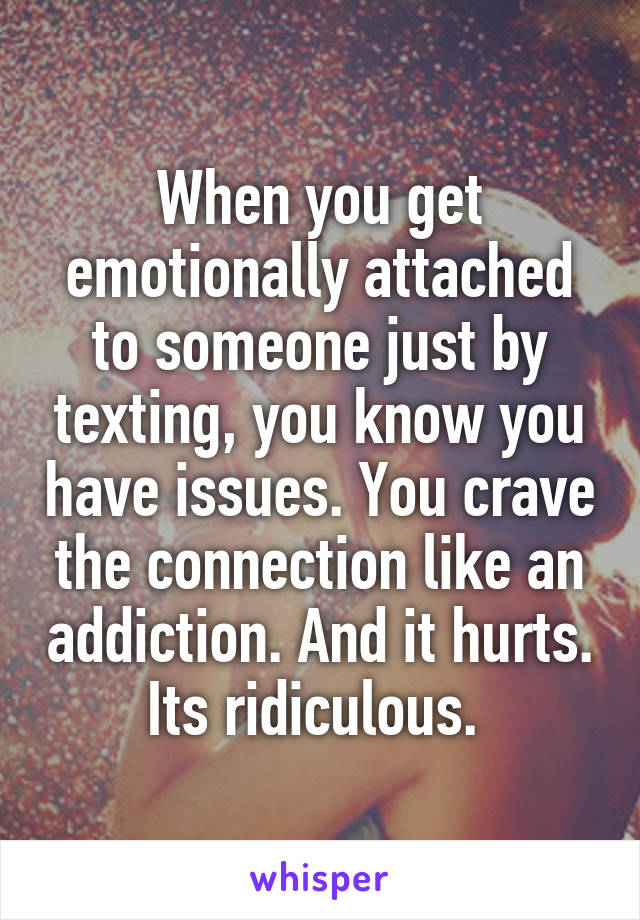 When you get emotionally attached to someone just by texting, you know you have issues. You crave the connection like an addiction. And it hurts. Its ridiculous.