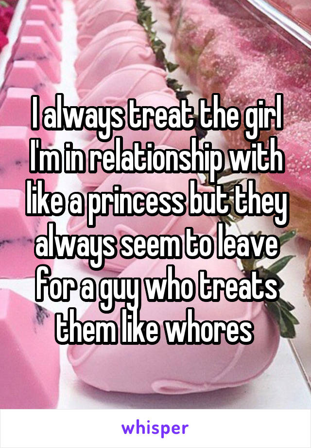 I always treat the girl I'm in relationship with like a princess but they always seem to leave for a guy who treats them like whores