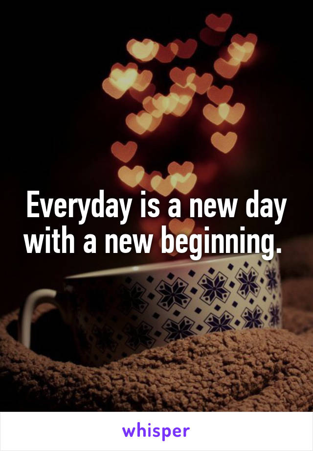 Everyday is a new day with a new beginning.
