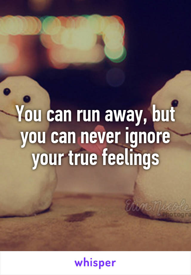 You can run away, but you can never ignore your true feelings