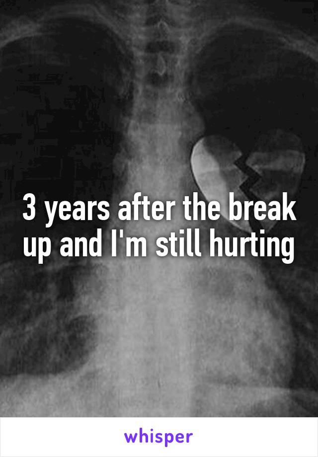 3 years after the break up and I'm still hurting