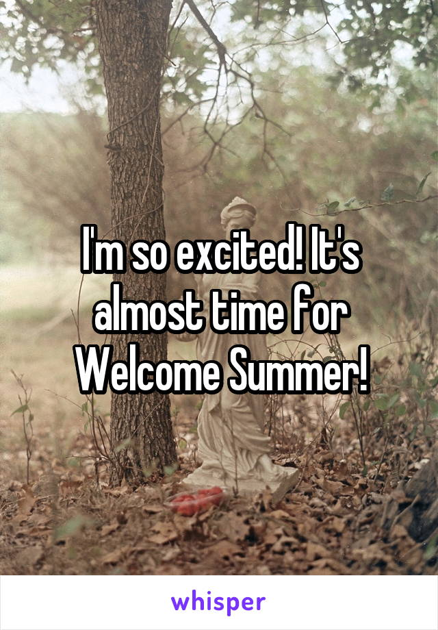 I'm so excited! It's almost time for Welcome Summer!