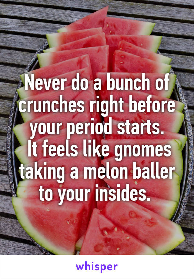 Never do a bunch of crunches right before your period starts.  It feels like gnomes taking a melon baller to your insides.