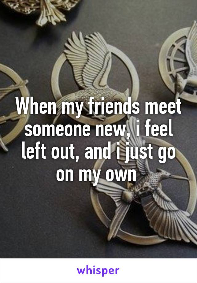 When my friends meet someone new, i feel left out, and i just go on my own