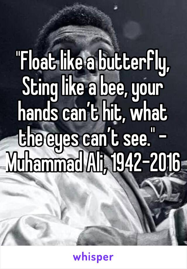 """Float like a butterfly, Sting like a bee, your hands can't hit, what the eyes can't see."" – Muhammad Ali, 1942-2016"