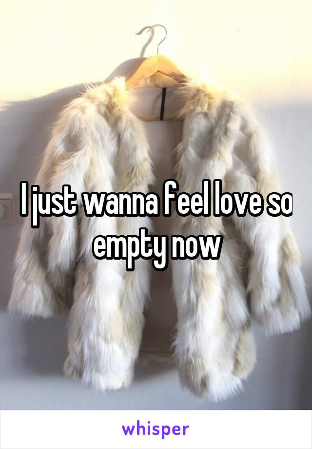 I just wanna feel love so empty now