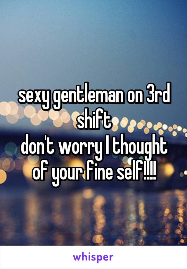 sexy gentleman on 3rd shift don't worry I thought of your fine self!!!!