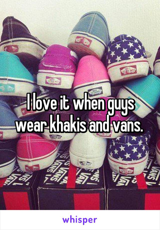 I love it when guys wear khakis and vans.