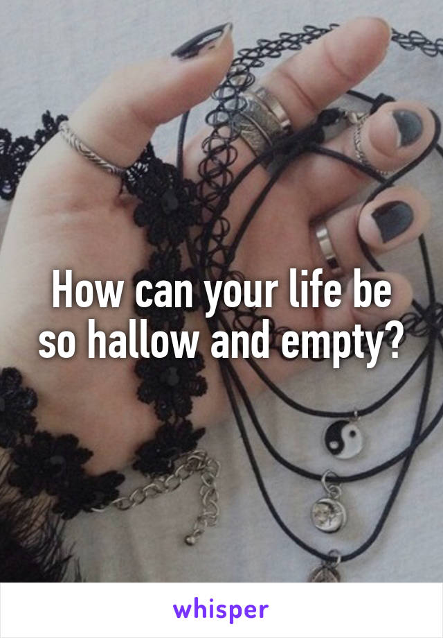 How can your life be so hallow and empty?
