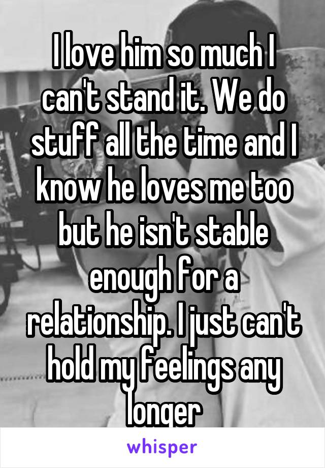 I love him so much I can't stand it. We do stuff all the time and I know he loves me too but he isn't stable enough for a relationship. I just can't hold my feelings any longer