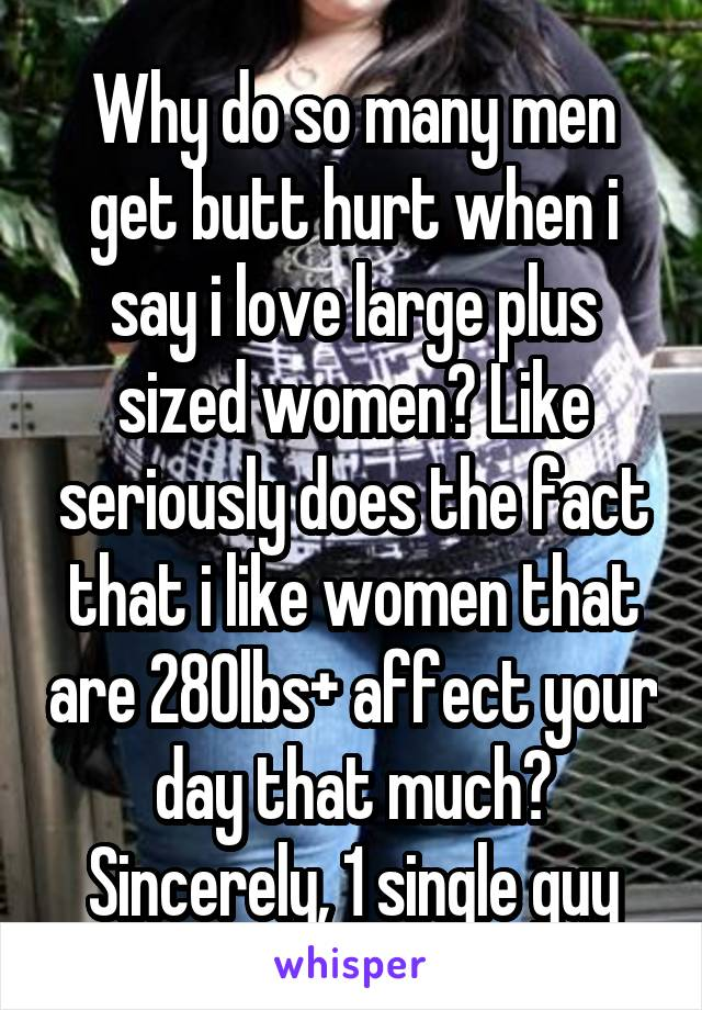 Why do so many men get butt hurt when i say i love large plus sized women? Like seriously does the fact that i like women that are 280lbs+ affect your day that much? Sincerely, 1 single guy