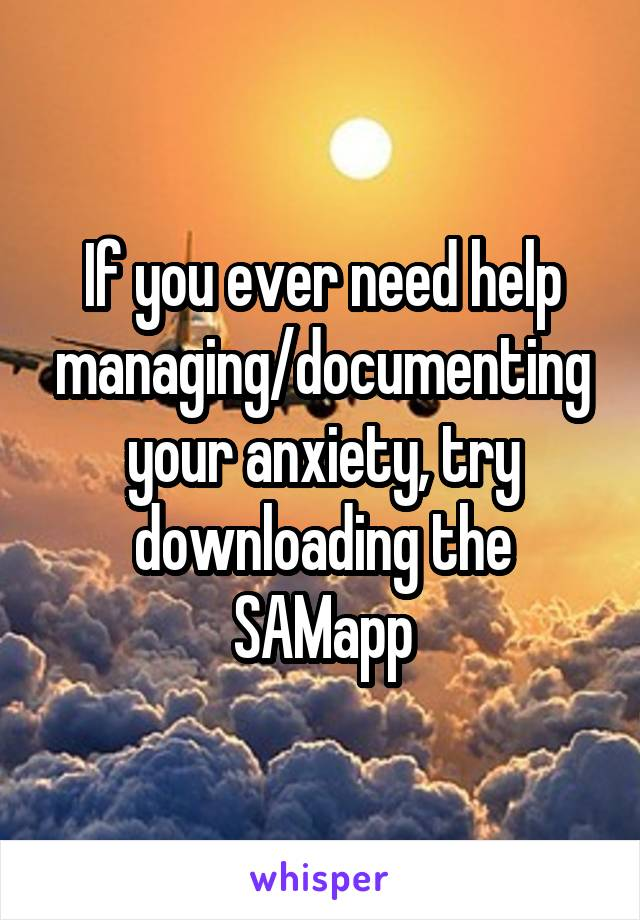 If you ever need help managing/documenting your anxiety, try downloading the SAMapp