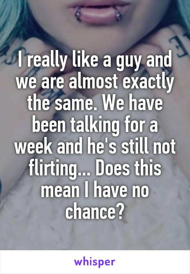 I really like a guy and we are almost exactly the same. We have been talking for a week and he's still not flirting... Does this mean I have no chance?