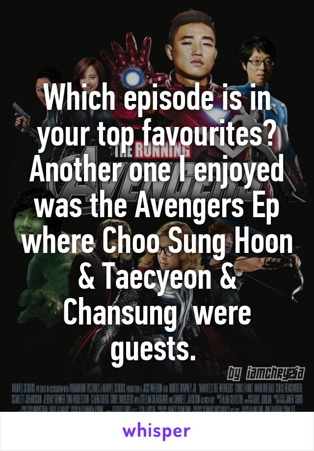 Which episode is in your top favourites? Another one I enjoyed was the Avengers Ep where Choo Sung Hoon & Taecyeon & Chansung  were guests.