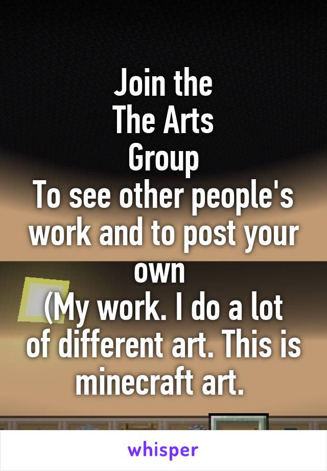 Join the The Arts Group To see other people's work and to post your own  (My work. I do a lot of different art. This is minecraft art.