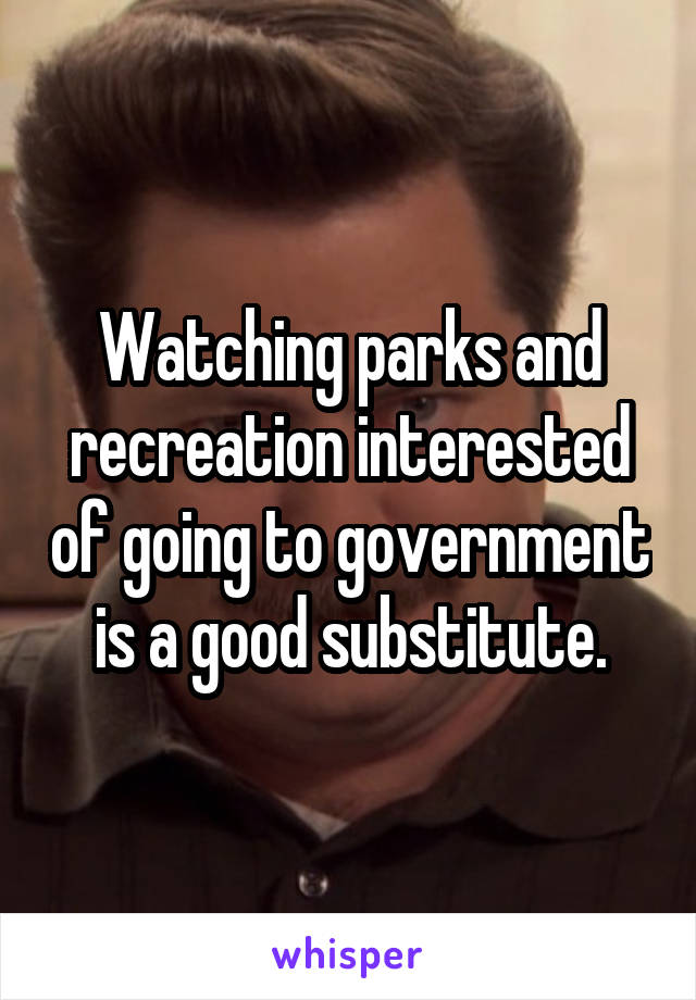 Watching parks and recreation interested of going to government is a good substitute.